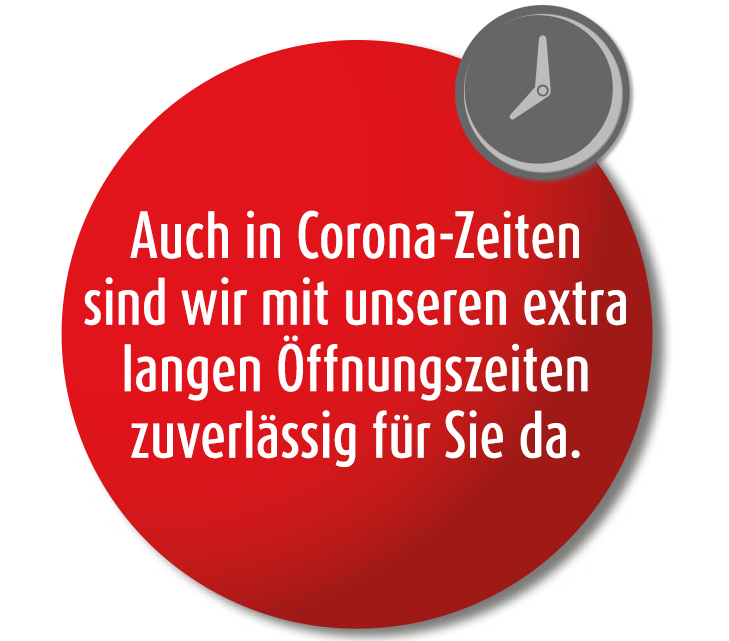 Auch in Corona-Zeiten sind wir mit unseren extra langen Öffnungszeiten zuverlässig für Sie da.